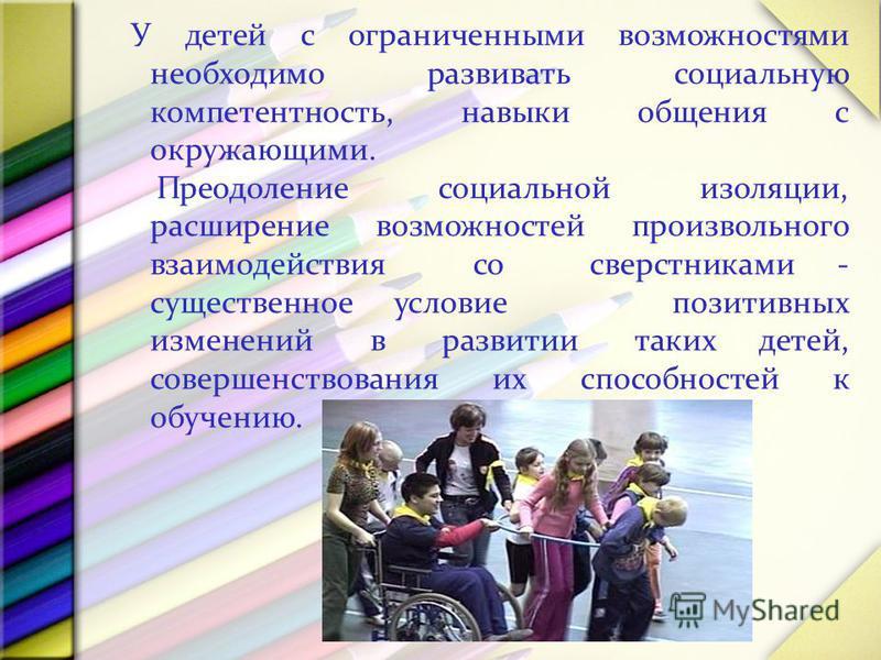У детей с ограниченными возможностями необходимо развивать социальную компетентность, навыки общения с окружающими. Преодоление социальной изоляции, расширение возможностей произвольного взаимодействия со сверстниками - существенное условие позитивны