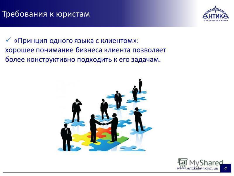 Требования к юристам 4 www.antikalaw.com.ua «Принцип одного языка с клиентом»: хорошее понимание бизнеса клиента позволяет более конструктивно подходить к его задачам.