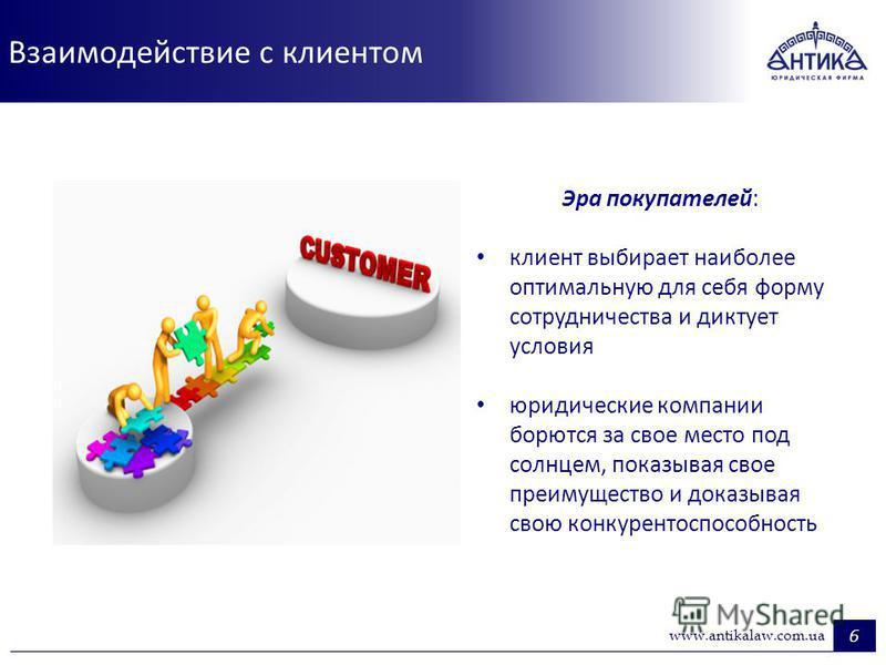 Взаимодействие с клиентом 6 www.antikalaw.com.ua Эра покупателей: клиент выбирает наиболее оптимальную для себя форму сотрудничества и диктует условия юридические компании борются за свое место под солнцем, показывая свое преимущество и доказывая сво