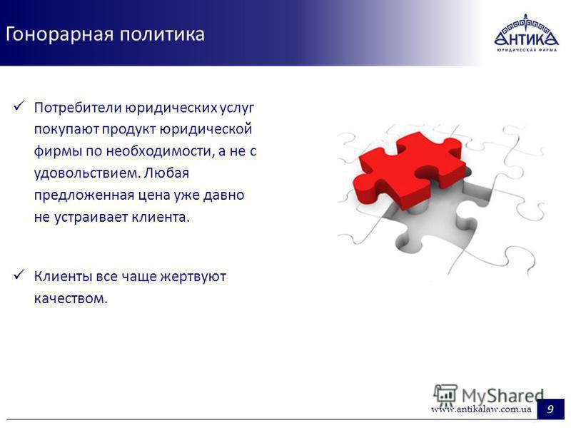 Гонорарная политика 9 www.antikalaw.com.ua Потребители юридических услуг покупают продукт юридической фирмы по необходимости, а не с удовольствием. Любая предложенная цена уже давно не устраивает клиента. Клиенты все чаще жертвуют качеством.