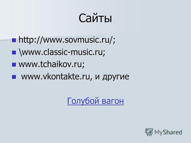 Сайты http://www.sovmusic.ru/; http://www.sovmusic.ru/; \www.classic-music.ru; \www.classic-music.ru; www.tchaikov.ru; www.tchaikov.ru; www.vkontakte.ru, и другие www.vkontakte.ru, и другие Голубой вагон Голубой вагон