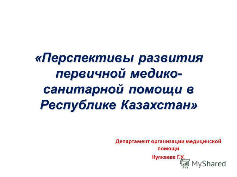 «Перспективы развития первичной медико- санитарной помощи в Республике Казахстан» Департамент организации медицинской помощи Кулкаева Г.У.