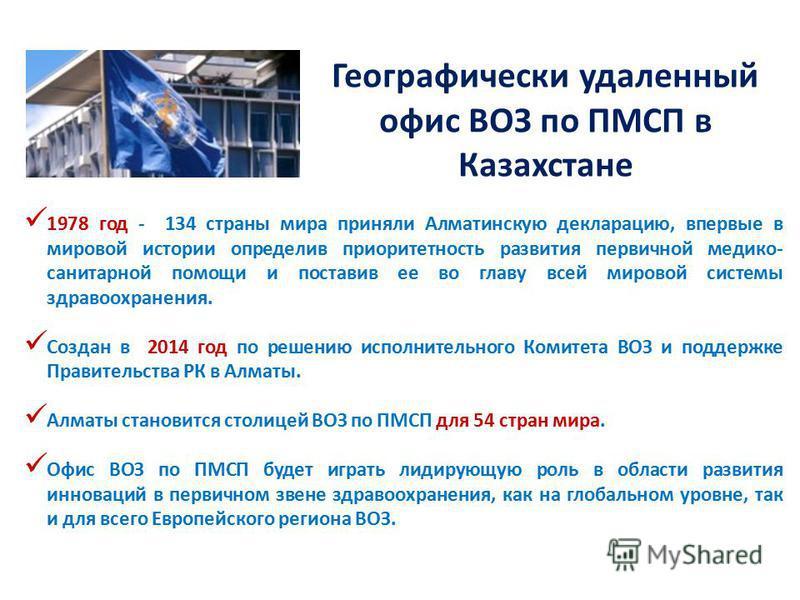 Географически удаленный офис ВОЗ по ПМСП в Казахстане 1978 год - 134 страны мира приняли Алматинскую декларацию, впервые в мировой истории определив приоритетность развития первичной медико- санитарной помощи и поставив ее во главу всей мировой систе