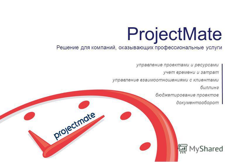 ProjectMate Решение для компаний, оказывающих профессиональные услуги управление проектами и ресурсами учет времени и затрат управление взаимоотношениями с клиентами биллинг бюджетирование проектов документооборот