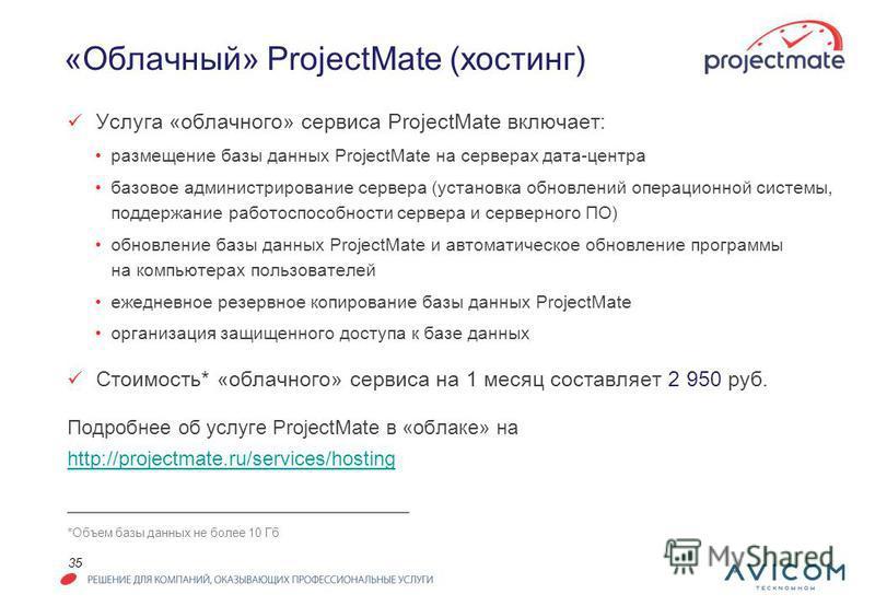 35 «Облачный» ProjectMate (хостинг) Услуга «облачного» сервиса ProjectMate включает: размещение базы данных ProjectMate на серверах дата-центра базовое администрирование сервера (установка обновлений операционной системы, поддержание работоспособност