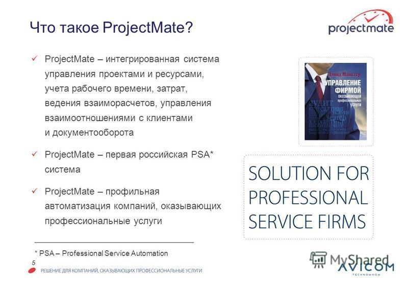 5 Что такое ProjectMate? ProjectMate – интегрированная система управления проектами и ресурсами, учета рабочего времени, затрат, ведения взаиморасчетов, управления взаимоотношениями с клиентами и документооборота ProjectMate – первая российская PSA*