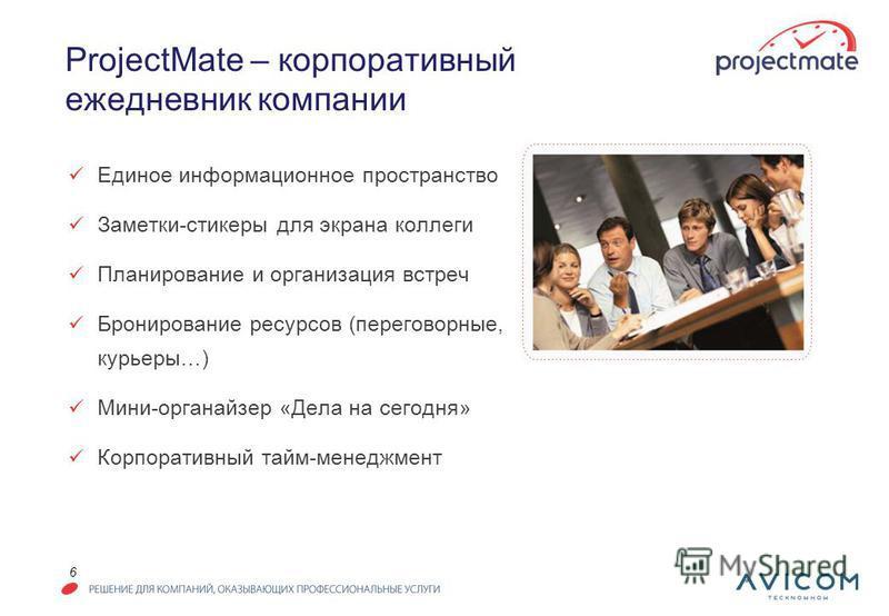 6 ProjectMate – корпоративный ежедневник компании Единое информационное пространство Заметки-стикеры для экрана коллеги Планирование и организация встреч Бронирование ресурсов (переговорные, курьеры…) Мини-органайзер «Дела на сегодня» Корпоративный т