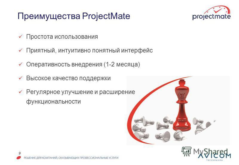 9 Преимущества ProjectMate Простота использования Приятный, интуитивно понятный интерфейс Оперативность внедрения (1-2 месяца) Высокое качество поддержки Регулярное улучшение и расширение функциональности