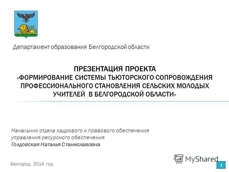 ПРЕЗЕНТАЦИЯ ПРОЕКТА « ФОРМИРОВАНИЕ СИСТЕМЫ ТЬЮТОРСКОГО СОПРОВОЖДЕНИЯ ПРОФЕССИОНАЛЬНОГО СТАНОВЛЕНИЯ СЕЛЬСКИХ МОЛОДЫХ УЧИТЕЛЕЙ В БЕЛГОРОДСКОЙ ОБЛАСТИ» Департамент образования Белгородской области 1 Начальник отдела кадрового и правового обеспечения упр