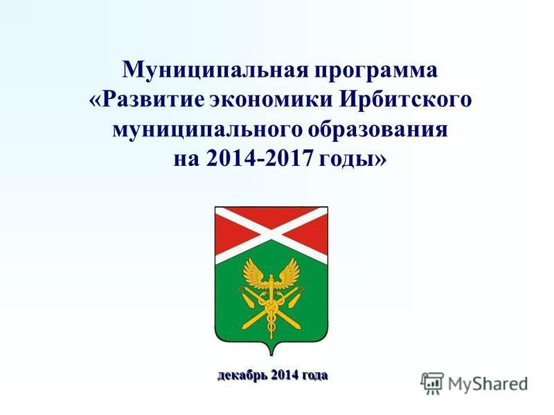 Муниципальная программа «Развитие экономики Ирбитского муниципального образования на 2014-2017 годы» декабрь 2014 года декабрь 2014 года