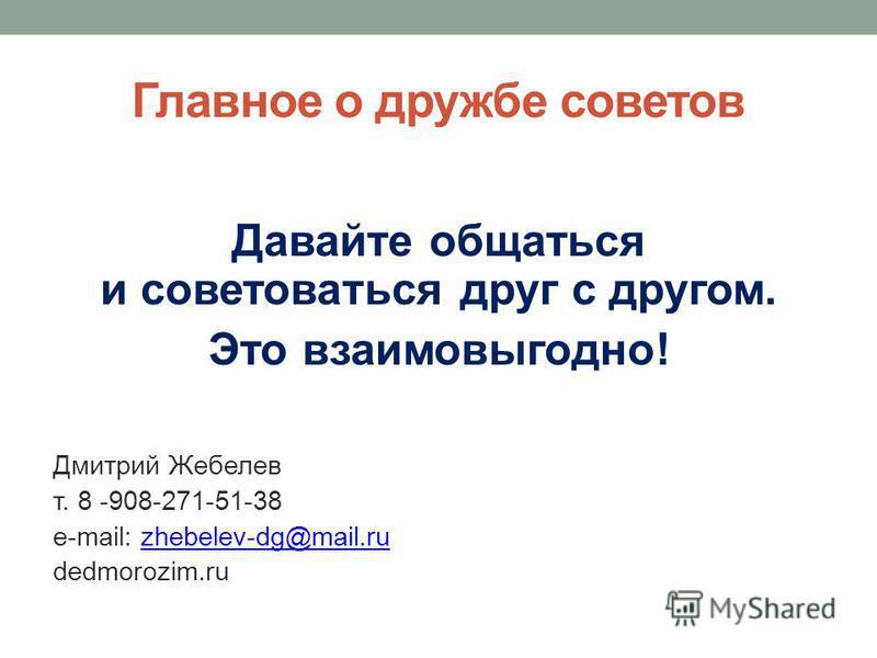 Главное о дружбе советов Давайте общаться и советоваться друг с другом. Это взаимовыгодно! Дмитрий Жебелев т. 8 -908-271-51-38 e-mail: zhebelev-dg@mail.ruzhebelev-dg@mail.ru dedmorozim.ru