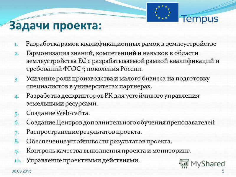 Задачи проекта: 1. Разработка рамок квалификационных рамок в землеустройстве 2. Гармонизация знаний, компетенций и навыков в области землеустройства ЕС с разрабатываемой рамкой квалификаций и требований ФГОС 3 поколения России. 3. Усиление роли произ