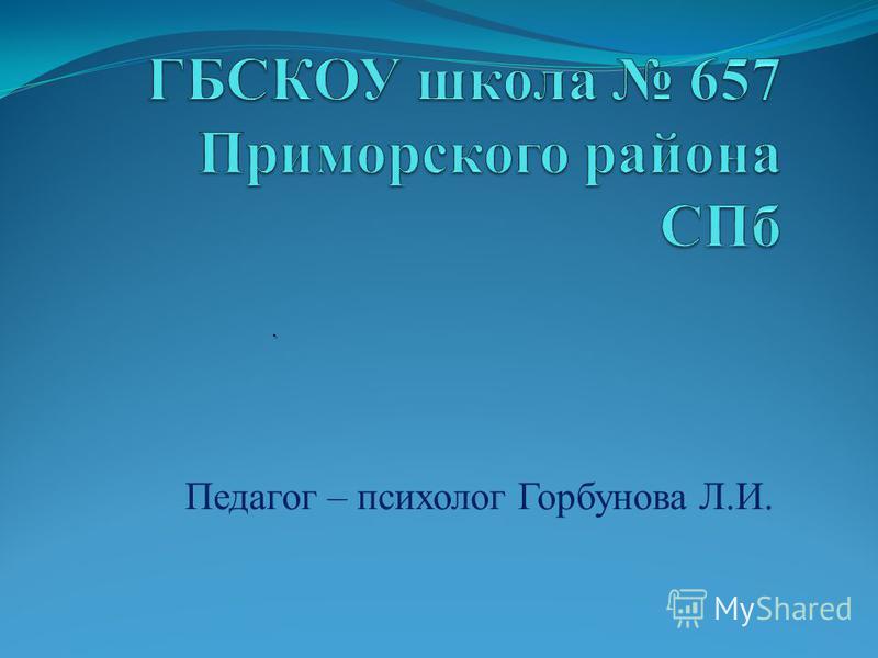 Педагог – психолог Горбунова Л.И..