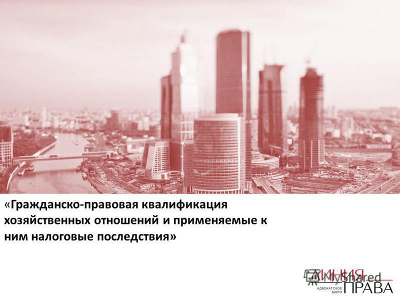 «Гражданско-правовая квалификация хозяйственных отношений и применяемые к ним налоговые последствия»