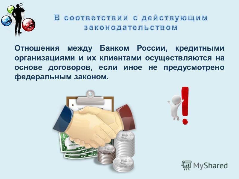 Отношения между Банком России, кредитными организациями и их клиентами осуществляются на основе договоров, если иное не предусмотрено федеральным законом.