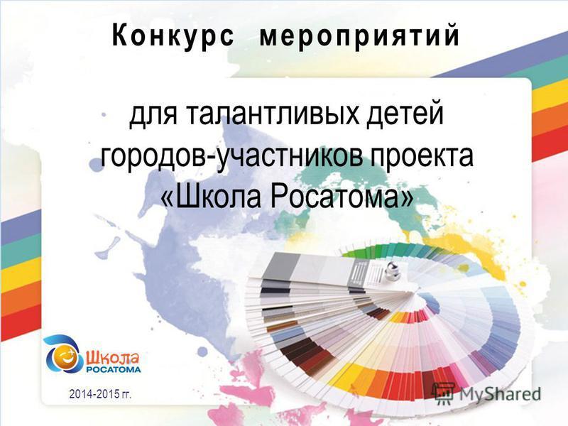 2014-2015 гг. Конкурс мероприятий для талантливых детей городов-участников проекта «Школа Росатома»