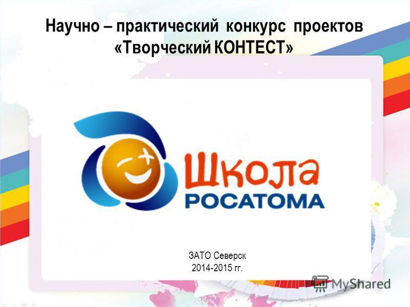Научно – практический конкурс проектов «Творческий КОНТЕСТ» ЗАТО Северск 2014-2015 гг.