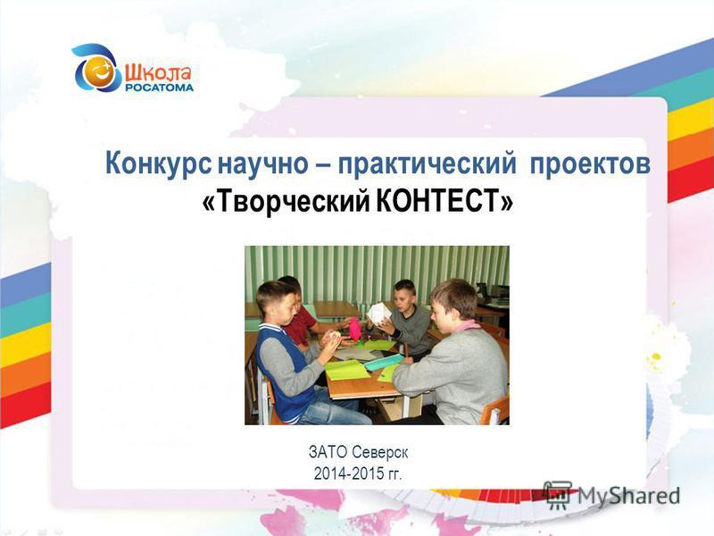 Конкурс научно – практический проектов «Творческий КОНТЕСТ» ЗАТО Северск 2014-2015 гг.