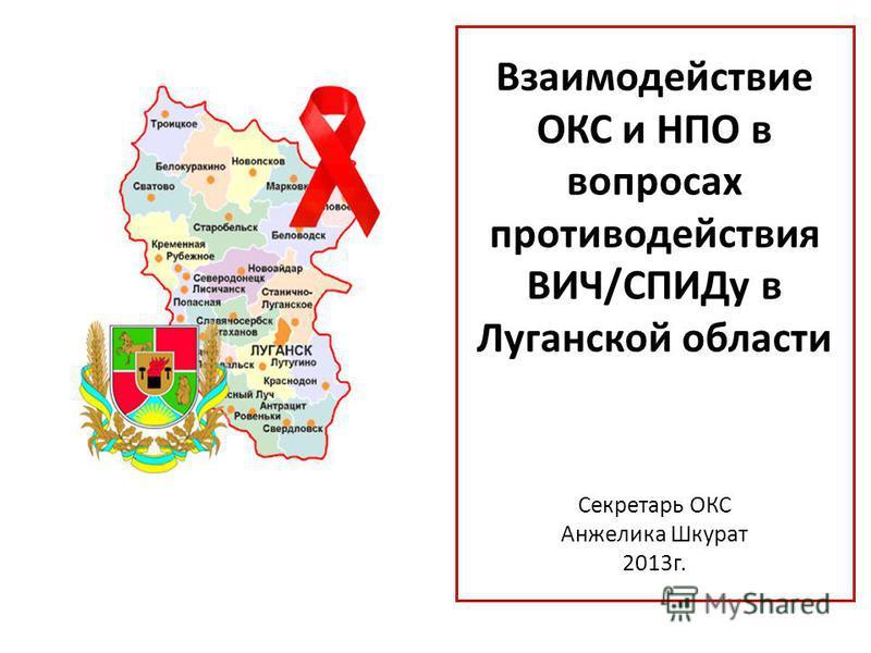 Взаимодействие ОКС и НПО в вопросах противодействия ВИЧ/СПИДу в Луганской области Секретарь ОКС Анжелика Шкурат 2013 г.