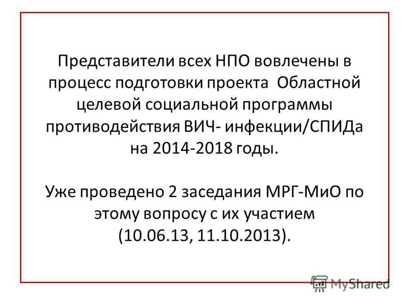 Представители всех НПО вовлечены в процесс подготовки проекта Областной целевой социальной программы противодействия ВИЧ- инфекции/СПИДа на 2014-2018 годы. Уже проведено 2 заседания МРГ-МиО по этому вопросу с их участием (10.06.13, 11.10.2013).