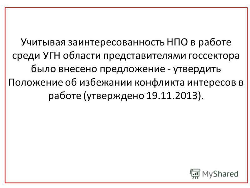 Учитывая заинтересованность НПО в работе среди УГН области представителями госсектора было внесено предложение - утвердить Положение об избежании конфликта интересов в работе (утверждено 19.11.2013).