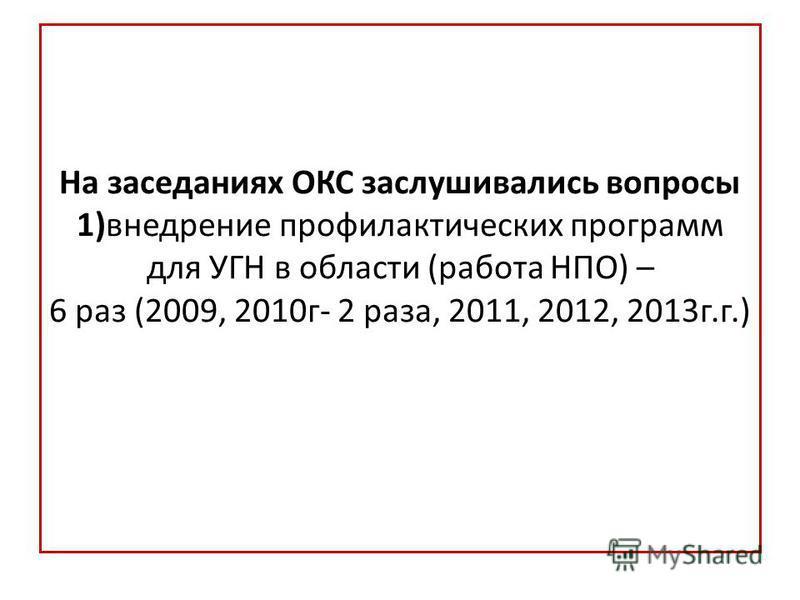 На заседаниях ОКС заслушивались вопросы 1)внедрение профилактических программ для УГН в области (работа НПО) – 6 раз (2009, 2010 г- 2 раза, 2011, 2012, 2013 г.г.)