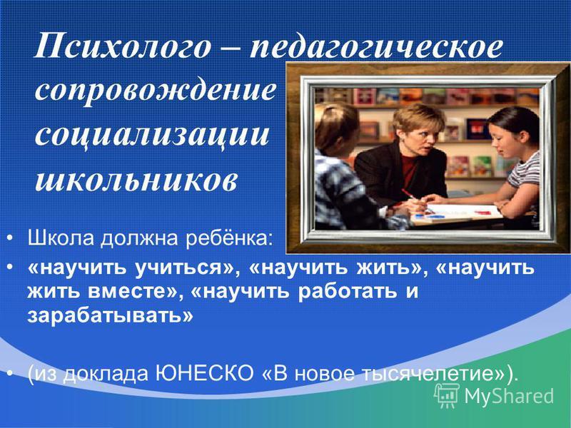 Психолого – педагогическое сопровождение социализации школьников Школа должна ребёнка: «научить учиться», «научить жить», «научить жить вместе», «научить работать и зарабатывать» (из доклада ЮНЕСКО «В новое тысячелетие»).