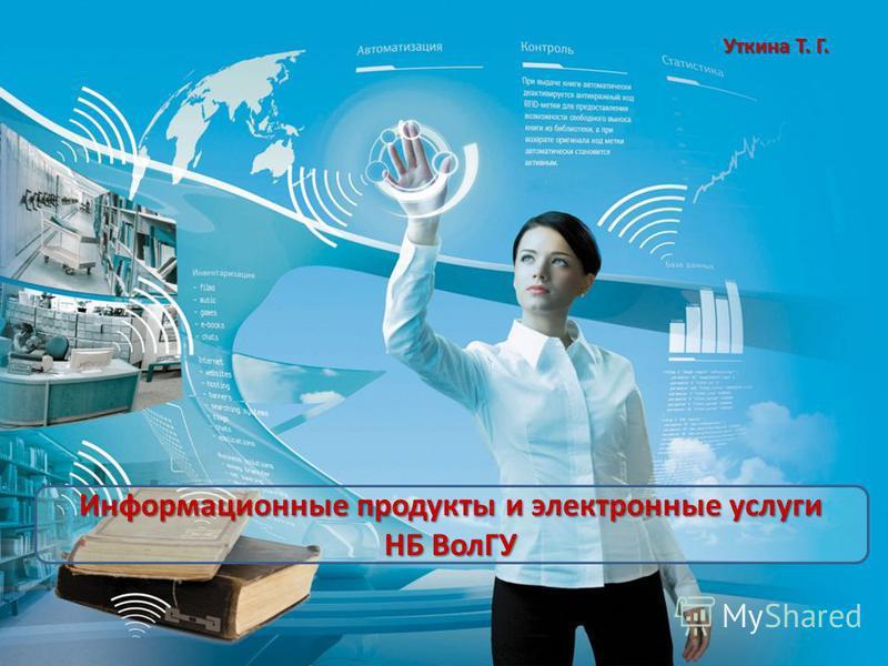Информационные продукты и электронные услуги НБ ВолГУ Уткина Т. Г.