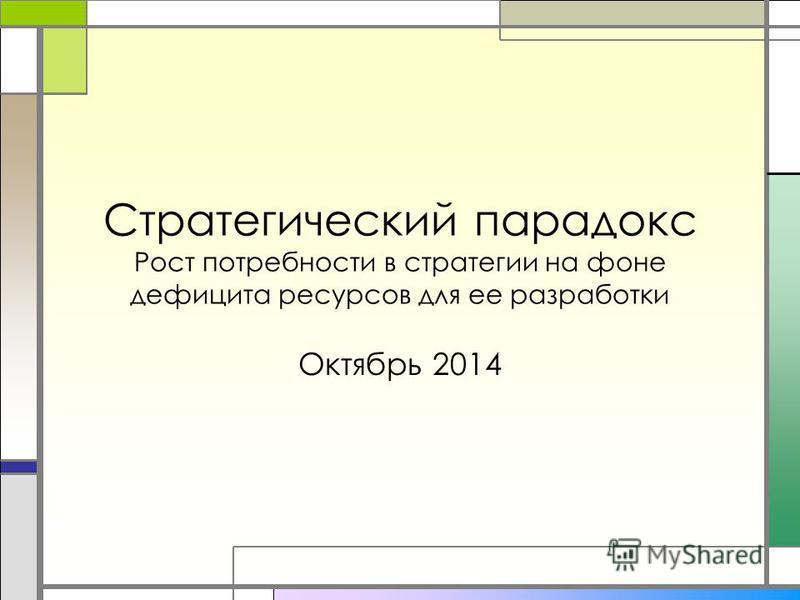 Стратегический парадокс Рост потребности в стратегии на фоне дефицита ресурсов для ее разработки Октябрь 2014