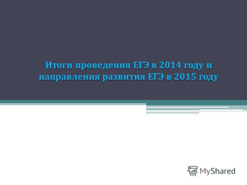 Итоги проведения ЕГЭ в 2014 году и направления развития ЕГЭ в 2015 году Итоги проведения ЕГЭ в 2014 году и направления развития ЕГЭ в 2015 году