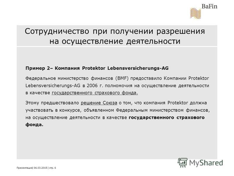 Сотрудничество при получении разрешения на осуществление деятельности Пример 2– Компания Protektor Lebensversicherungs-AG Федеральное министерство финансов (BMF) предоставило Компании Protektor Lebensversicherungs-AG в 2006 г. полномочия на осуществл