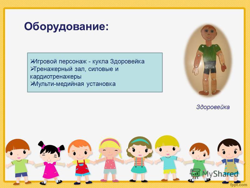 Оборудование: Игровой персонаж - кукла Здоровейка Тренажерный зал, силовые и кардиотренажеры Мульти-медийная установка Здоровейка