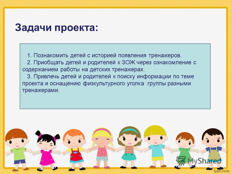 Задачи проекта: 1. Познакомить детей с историей появления тренажеров. 2. Приобщать детей и родителей к ЗОЖ через ознакомление с содержанием работы на детских тренажерах. 3. Привлечь детей и родителей к поиску информации по теме проекта и оснащению фи