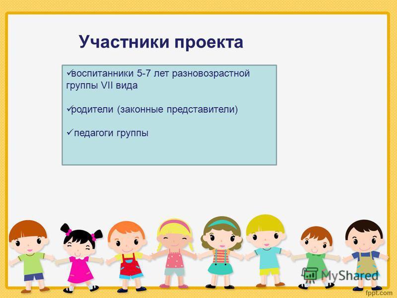 Участники проекта воспитанники 5-7 лет разновозрастной группы VII вида родители (законные представители) педагоги группы
