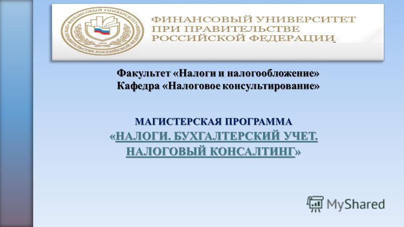 Факультет «Налоги и налогообложение» Кафедра «Налоговое консультирование» МАГИСТЕРСКАЯ ПРОГРАММА «НАЛОГИ. БУХГАЛТЕРСКИЙ УЧЕТ. НАЛОГОВЫЙ КОНСАЛТИНГ»