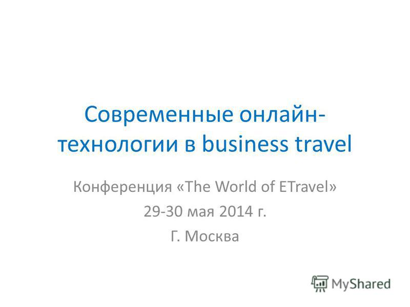 Современные онлайн- технологии в business travel Конференция «The World of ETravel» 29-30 мая 2014 г. Г. Москва
