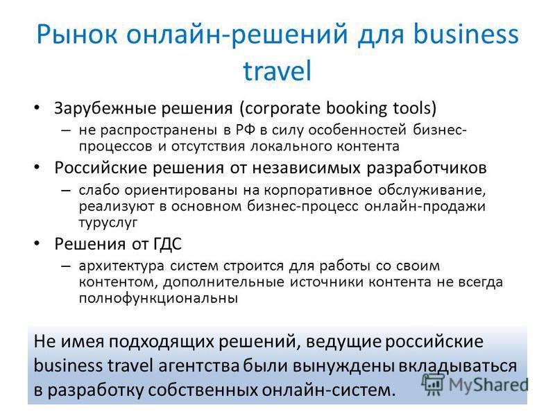 Рынок онлайн-решений для business travel Зарубежные решения (corporate booking tools) – не распространены в РФ в силу особенностей бизнес- процессов и отсутствия локального контента Российские решения от независимых разработчиков – слабо ориентирован