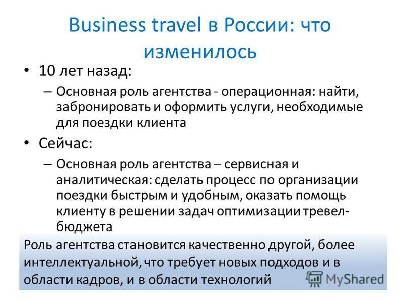Business travel в России: что изменилось 10 лет назад: – Основная роль агентства - операционная: найти, забронировать и оформить услуги, необходимые для поездки клиента Сейчас: – Основная роль агентства – сервисная и аналитическая: сделать процесс по