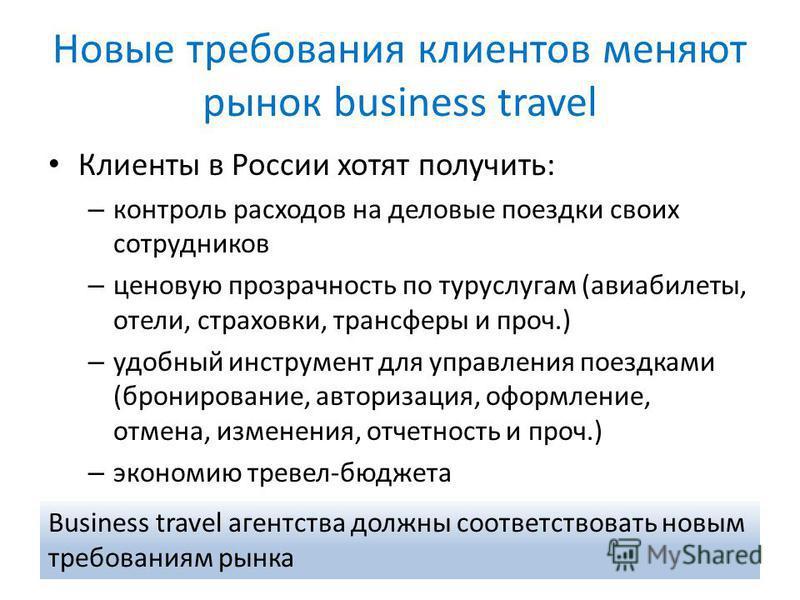 Новые требования клиентов меняют рынок business travel Клиенты в России хотят получить: – контроль расходов на деловые поездки своих сотрудников – ценовую прозрачность по туруслугам (авиабилеты, отели, страховки, трансферы и проч.) – удобный инструме