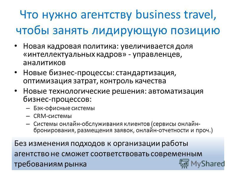 Что нужно агентству business travel, чтобы занять лидирующую позицию Новая кадровая политика: увеличивается доля «интеллектуальных кадров» - управленцев, аналитиков Новые бизнес-процессы: стандартизация, оптимизация затрат, контроль качества Новые те