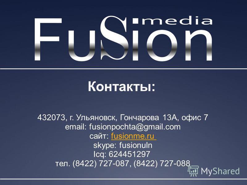 Контакты: 432073, г. Ульяновск, Гончарова 13А, офис 7 email: fusionpochta@gmail.com сайт: fusionme.rufusionme.ru skype: fusionuln Icq: 624451297 тел. (8422) 727-087, (8422) 727-088
