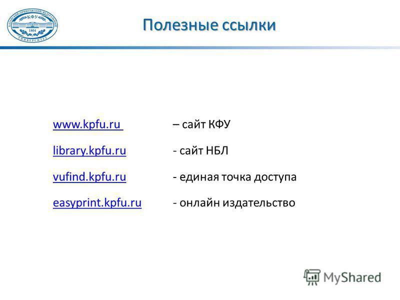 Полезные ссылки www.kpfu.ru www.kpfu.ru – сайт КФУ library.kpfu.rulibrary.kpfu.ru - сайт НБЛ vufind.kpfu.ruvufind.kpfu.ru - единая точка доступа easyprint.kpfu.rueasyprint.kpfu.ru - онлайн издательство