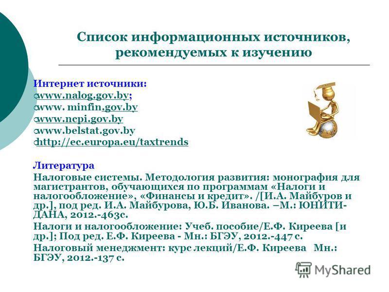 Список информационных источников, рекомендуемых к изучению Интернет источники: www.nalog.gov.by; www.nalog.gov.by www. minfin.gov.by.gov.by www.ncpi.gov.by www.ncpi.gov.by www.belstat.gov.by http://ec.europa.eu/taxtrends http://ec.europa.eu/taxtrends