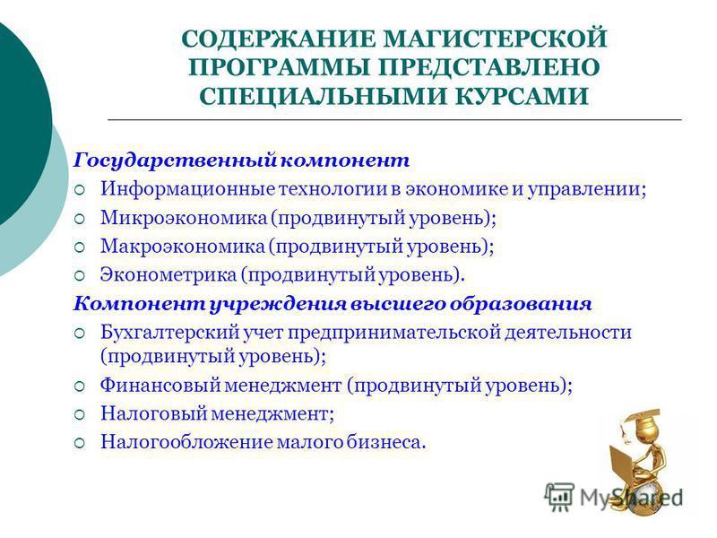 СОДЕРЖАНИЕ МАГИСТЕРСКОЙ ПРОГРАММЫ ПРЕДСТАВЛЕНО СПЕЦИАЛЬНЫМИ КУРСАМИ Государственный компонент Информационные технологии в экономике и управлении; Микроэкономика (продвинутый уровень); Макроэкономика (продвинутый уровень); Эконометрика (продвинутый ур