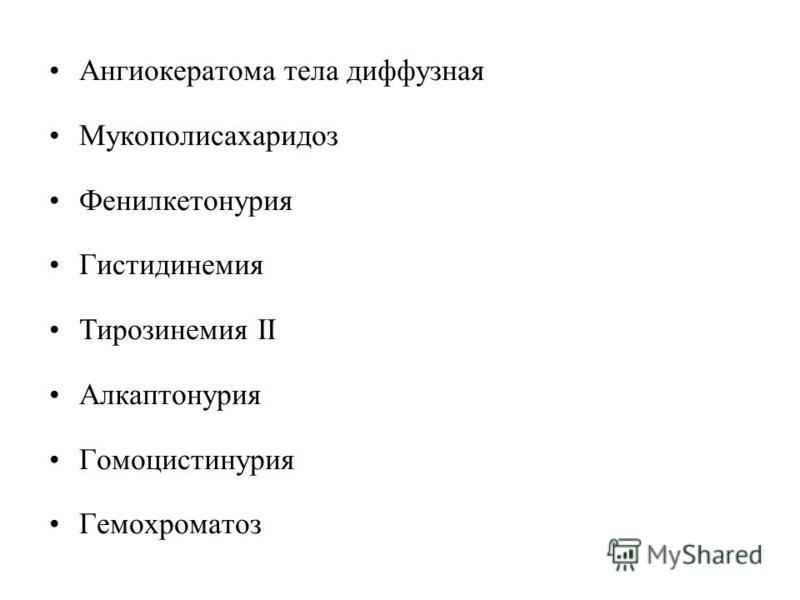 Ангиокератома тела диффузная Мукополисахаридоз Фенилкетонурия Гистидинемия Тирозинемия II Алкаптонурия Гомоцистинурия Гемохроматоз