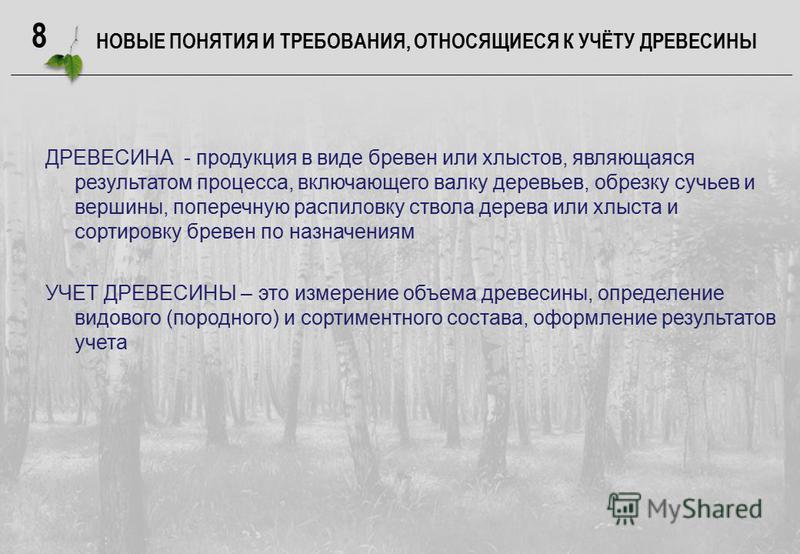 8 НОВЫЕ ПОНЯТИЯ И ТРЕБОВАНИЯ, ОТНОСЯЩИЕСЯ К УЧЁТУ ДРЕВЕСИНЫ ДРЕВЕСИНА - продукция в виде бревен или хлыстов, являющаяся результатом процесса, включающего валку деревьев, обрезку сучьев и вершины, поперечную распиловку ствола дерева или хлыста и сорти