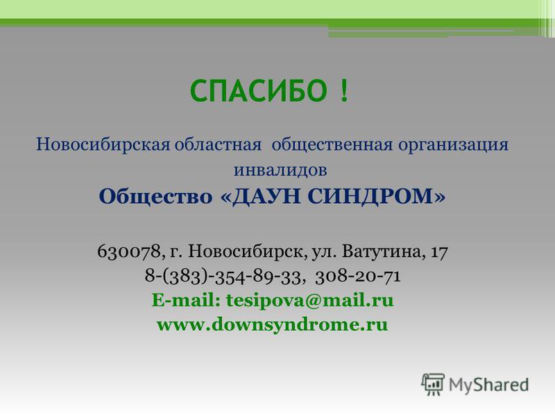 СПАСИБО ! Новосибирская областная общественная организация инвалидов Общество «ДАУН СИНДРОМ» 630078, г. Новосибирск, ул. Ватутина, 17 8-(383)-354-89-33, 308-20-71 E-mail: tesipova@mail.ru www.downsyndrome.ru