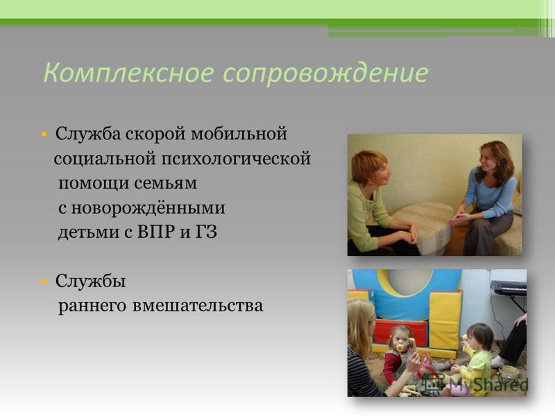 Комплексное сопровождение Служба скорой мобильной социальной психологической помощи семьям с новорождёнными детьми с ВПР и ГЗ Службы раннего вмешательства