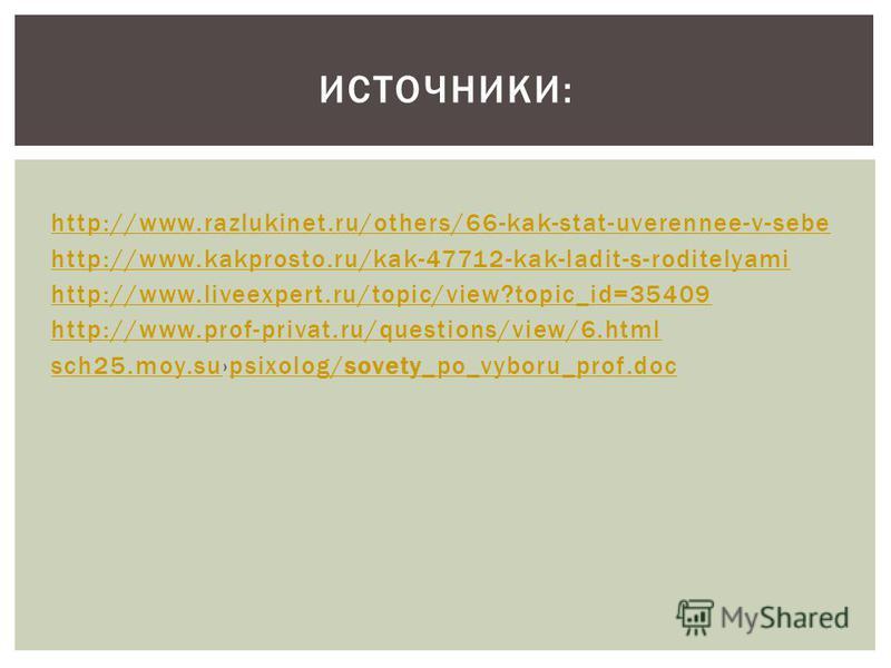 http://www.razlukinet.ru/others/66-kak-stat-uverennee-v-sebe http://www.kakprosto.ru/kak-47712-kak-ladit-s-roditelyami http://www.liveexpert.ru/topic/view?topic_id=35409 http://www.prof-privat.ru/questions/view/6. html sch25.moy.susch25.moy.supsixolo