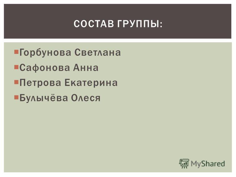 Горбунова Светлана Сафонова Анна Петрова Екатерина Булычёва Олеся СОСТАВ ГРУППЫ: